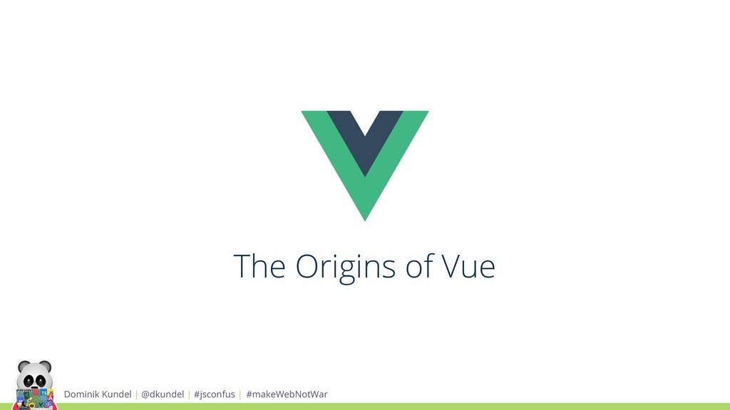 The Origins of Vue Dominik Kundel | @dkundel | ...