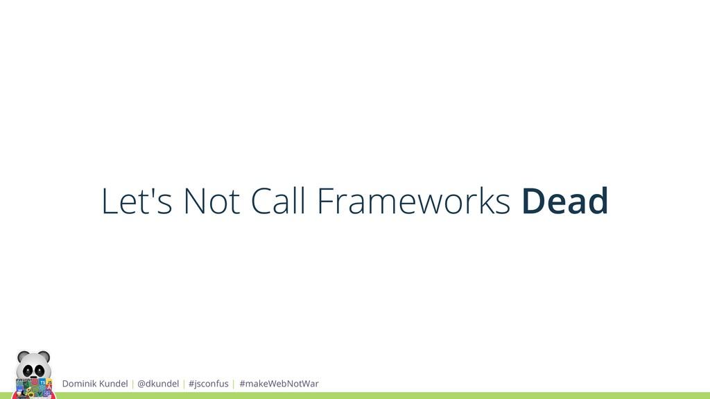 Let's Not Call Frameworks Dead Dominik Kundel |...