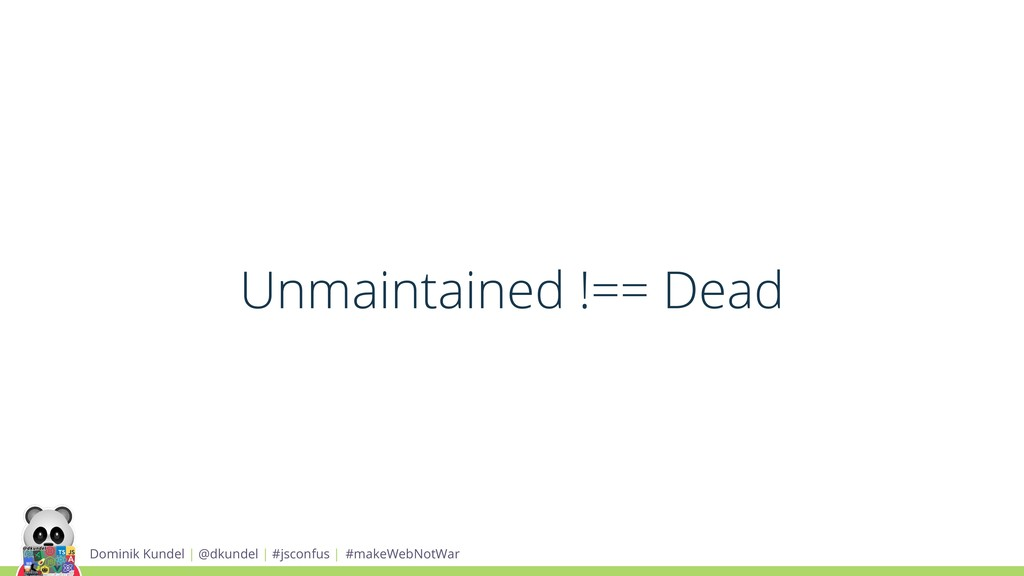 Unmaintained !== Dead Dominik Kundel | @dkundel...