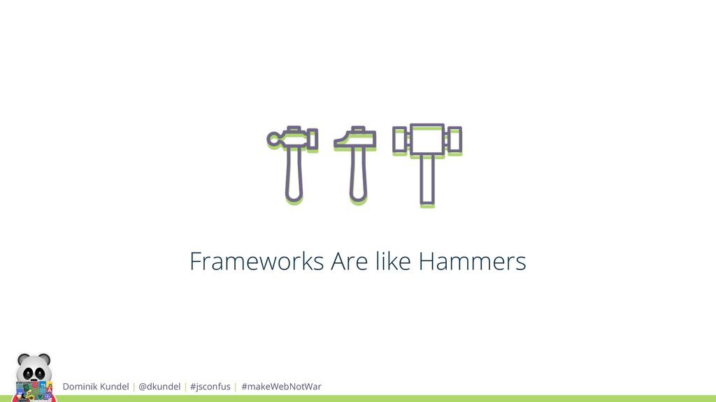 Frameworks Are like Hammers Dominik Kundel | @d...