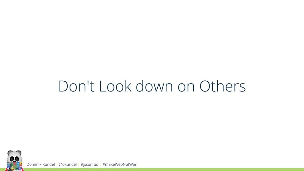 Don't Look down on Others Dominik Kundel | @dku...