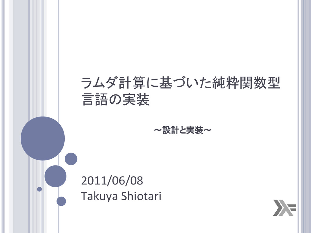ラムダ計算に基づいた純粋関数型 言語の実装 2011/06/08 Takuya Shiotar...