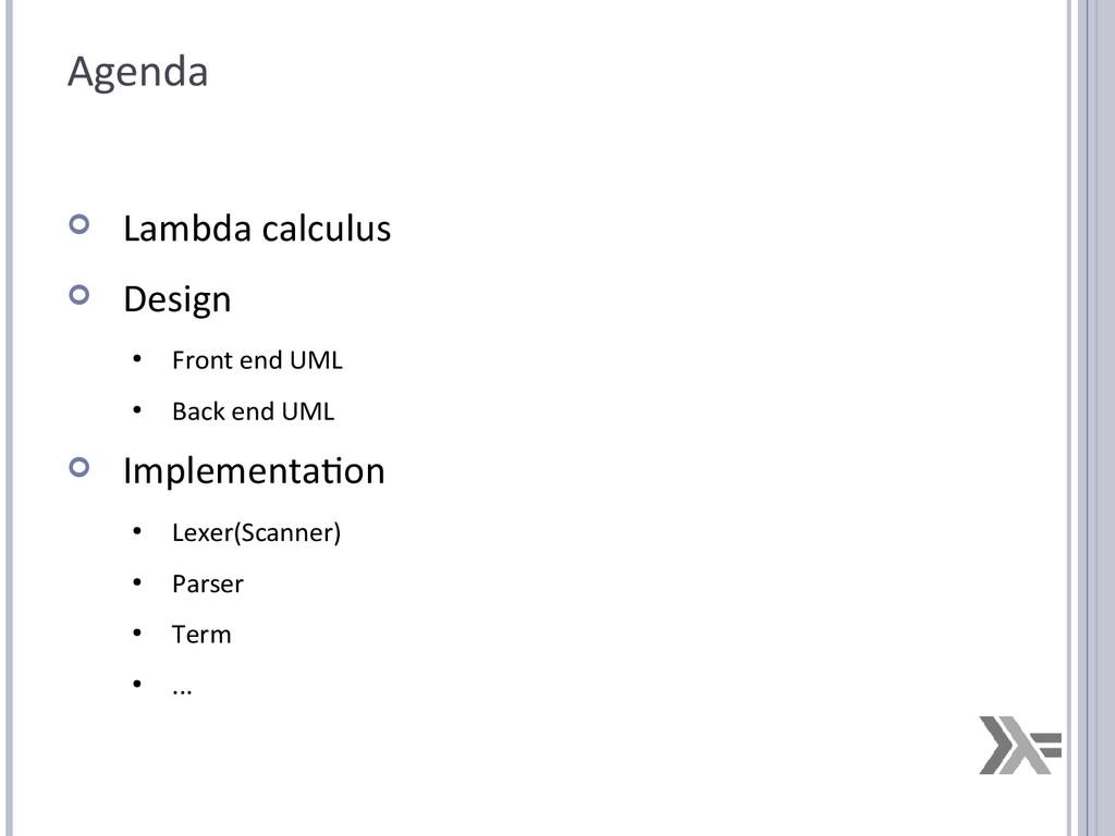 Agenda  Lambda calculus  Design ● Front end U...