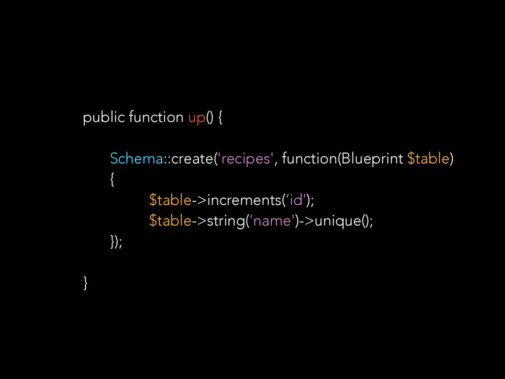 public function up() { Schema::create('recipes'...