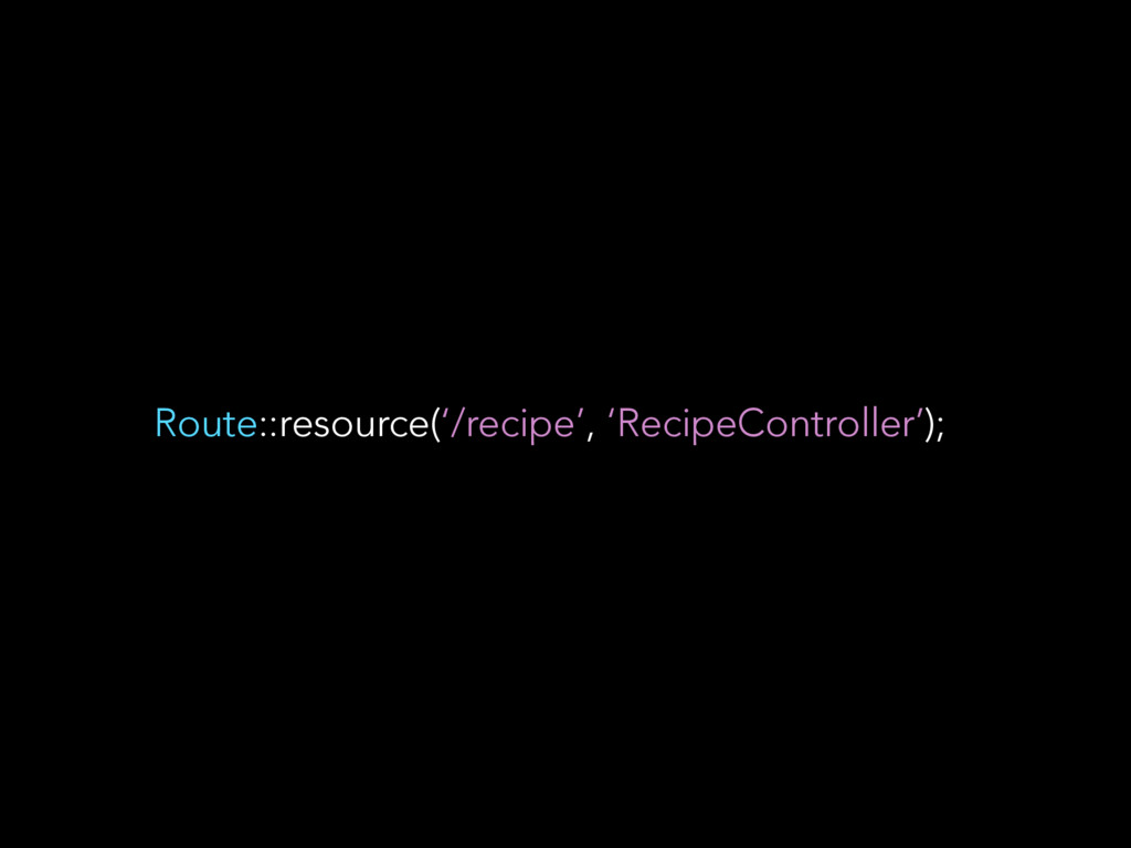 Route::resource('/recipe', 'RecipeController');