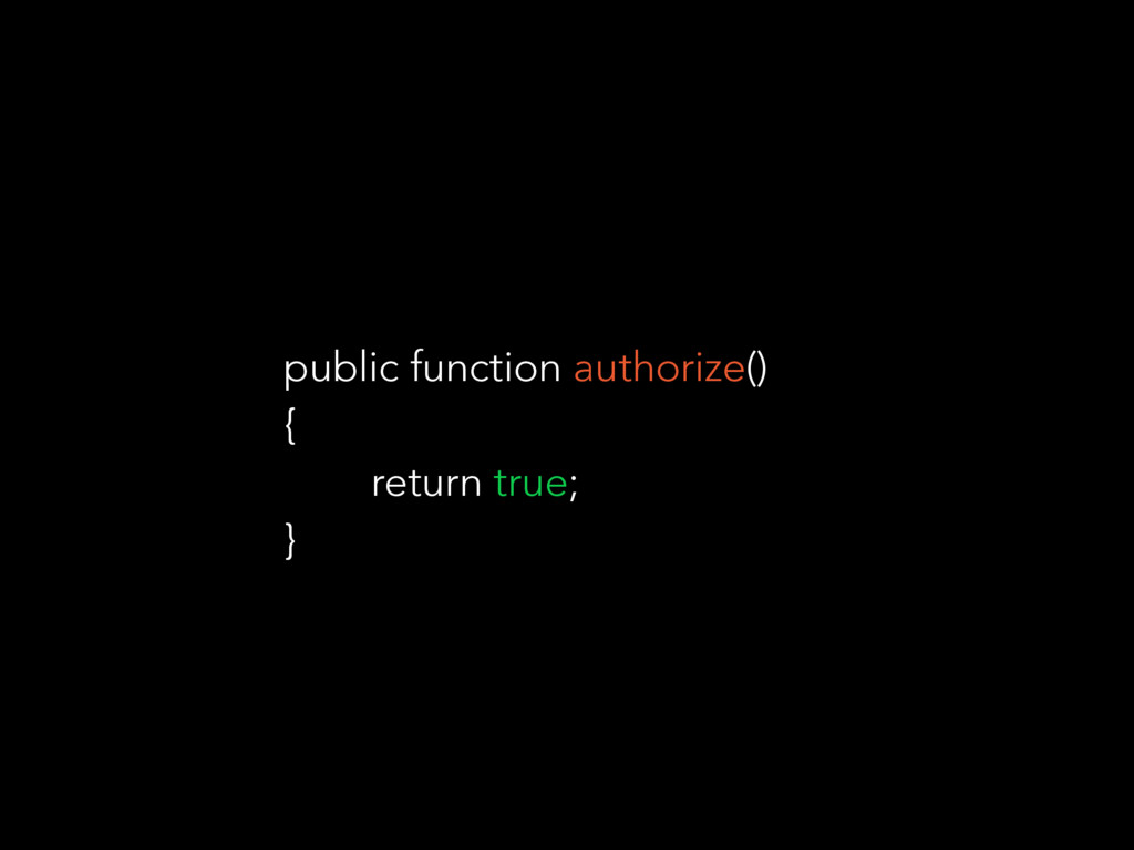 public function authorize() { return true; }