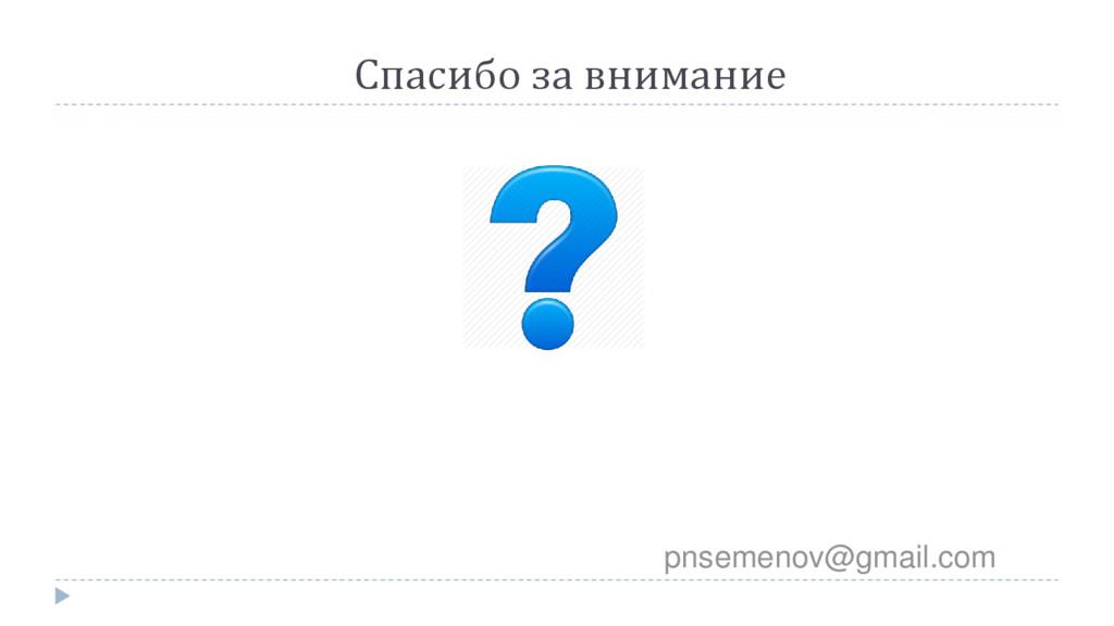 Спасибо за внимание pnsemenov@gmail.com
