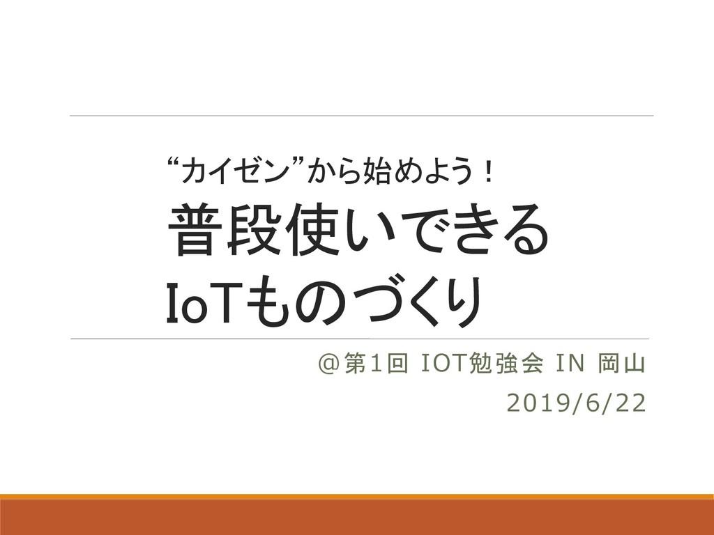 """""""カイゼン""""から始めよう! 普段使いできる IoTものづくり @第1回 IOT勉強会 IN 岡..."""