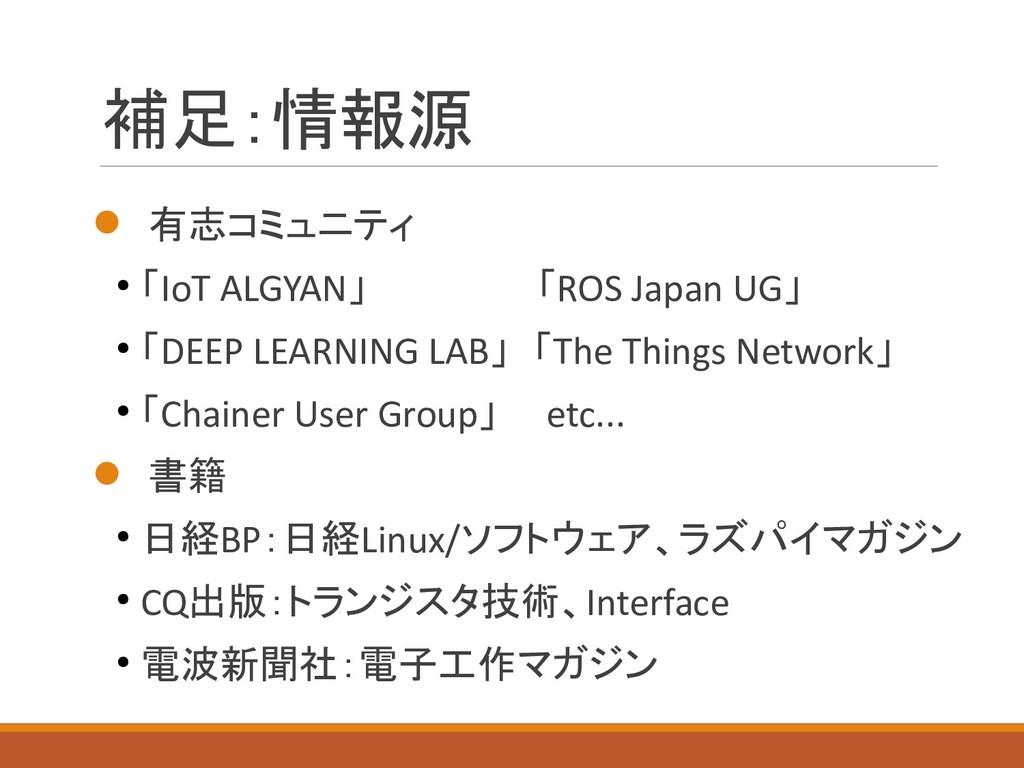 補足:情報源  有志コミュニティ ● 「IoT ALGYAN」 「ROS Japan UG」...