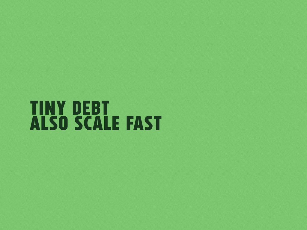 Tiny Debt also scale fast