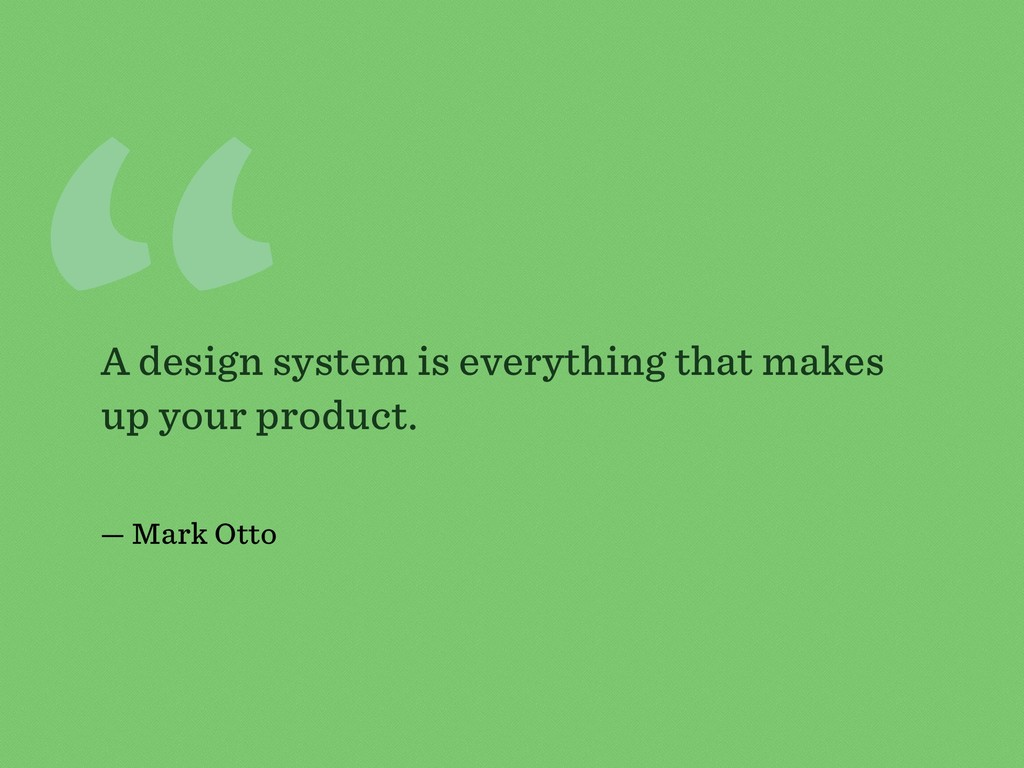 """"""" A design system is everything that makes up y..."""