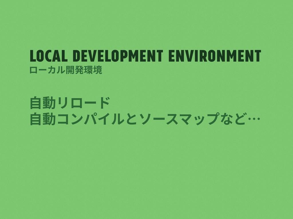 Local development environment ⾃動リロード ⾃動コンパイルとソー...