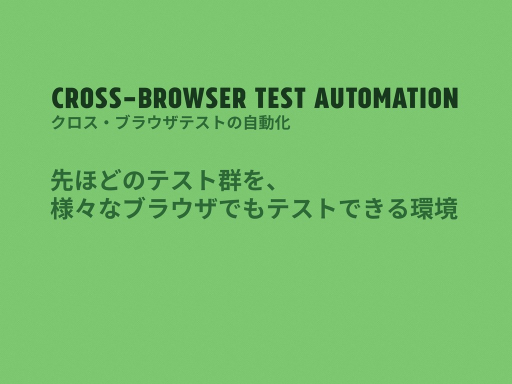 Cross-browser test automation 先ほどのテスト群を、 様々なブラウ...