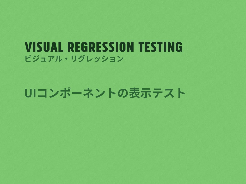 Visual regression testing UIコンポーネントの表⽰テスト ビジュアル...