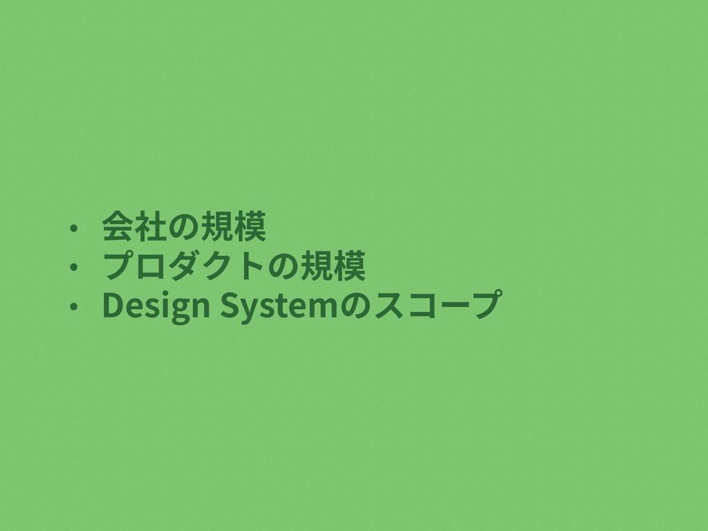 • 会社の規模 • プロダクトの規模 • Design Systemのスコープ