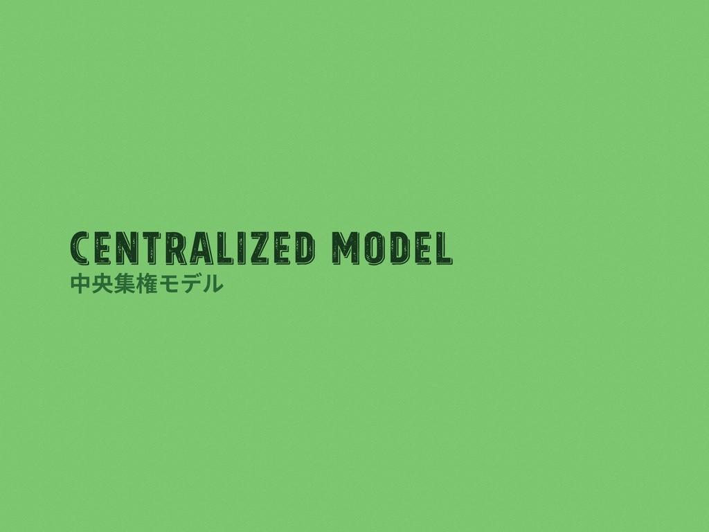 Centralized Model 中央集権モデル