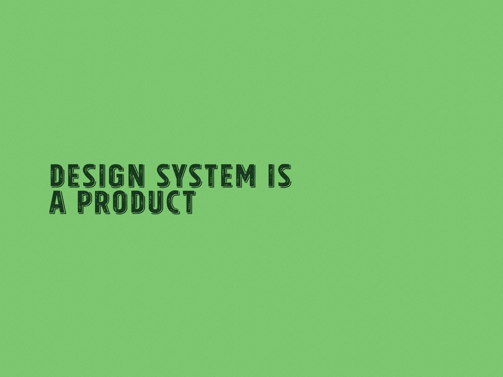 Design System Is a product