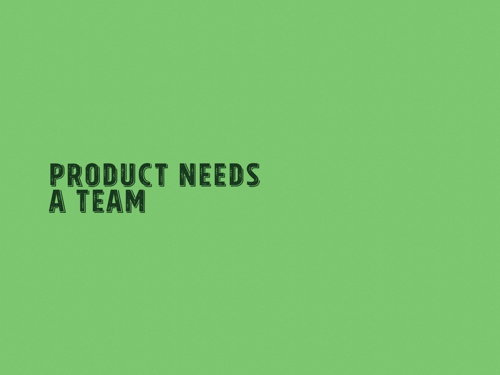 Product Needs A team
