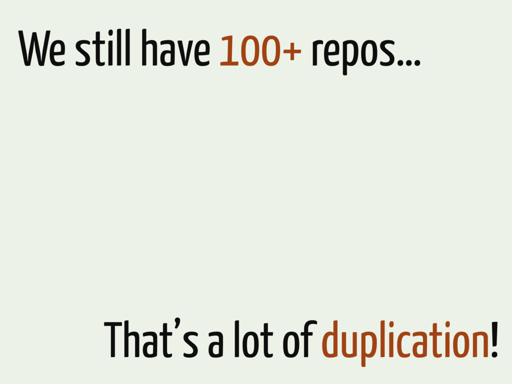 We still have 100+ repos… That's a lot of dupli...