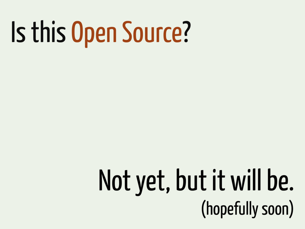 Is this Open Source? Not yet, but it will be. (...