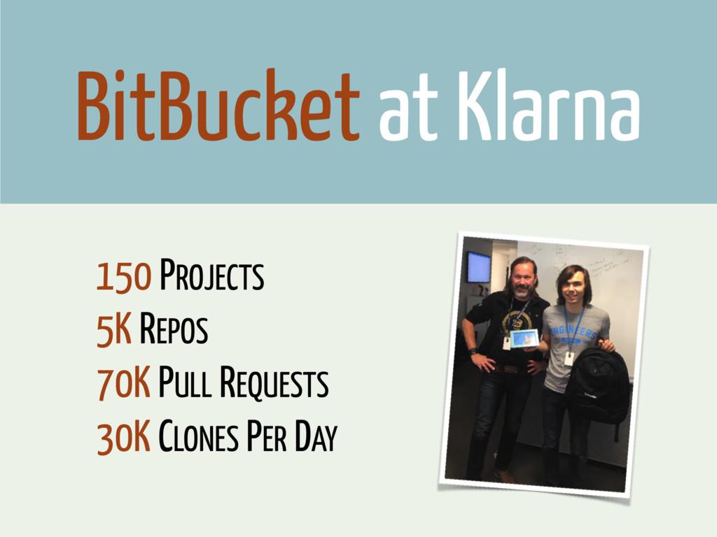 BitBucket at Klarna 150 PROJECTS 5K REPOS 70K P...