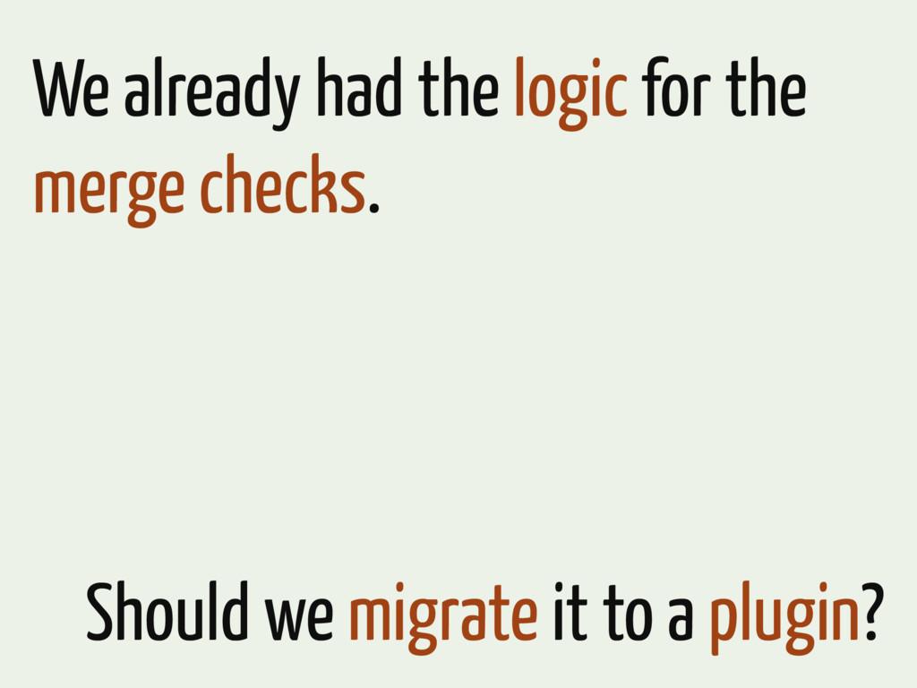 We already had the logic for the merge checks. ...