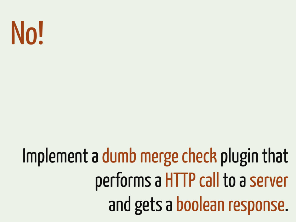 No! Implement a dumb merge check plugin that pe...