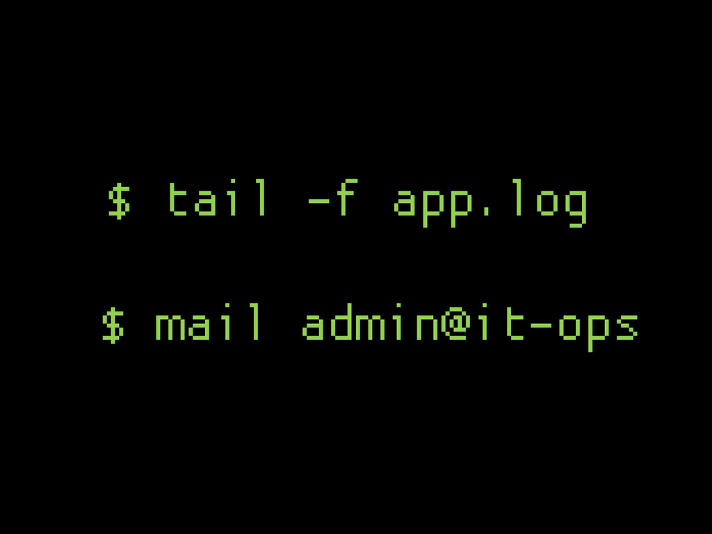 $ mail admin@it-ops $ tail -f app.log