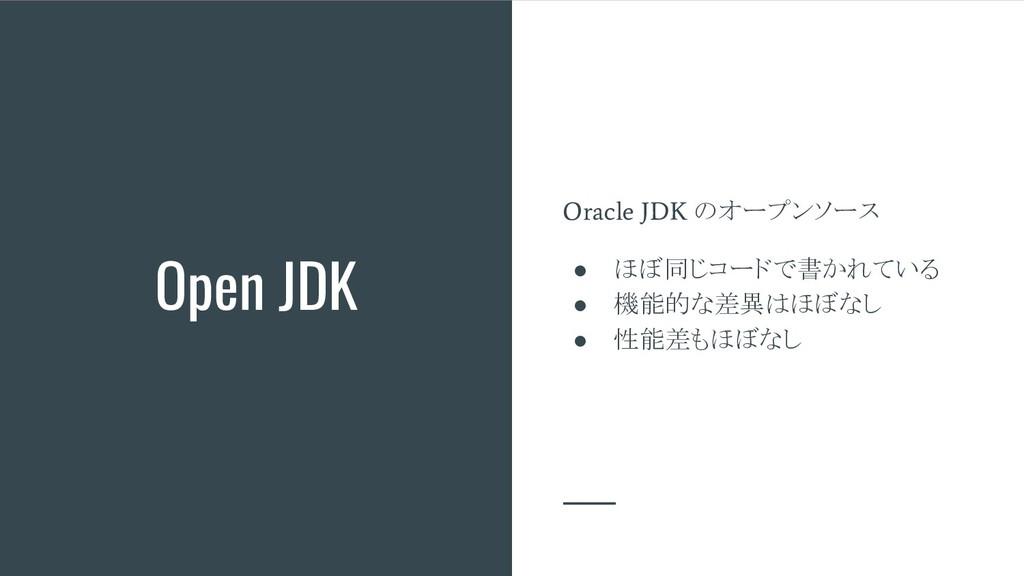 Open JDK Oracle JDK のオープンソース ● ほぼ同じコードで書かれている ●...