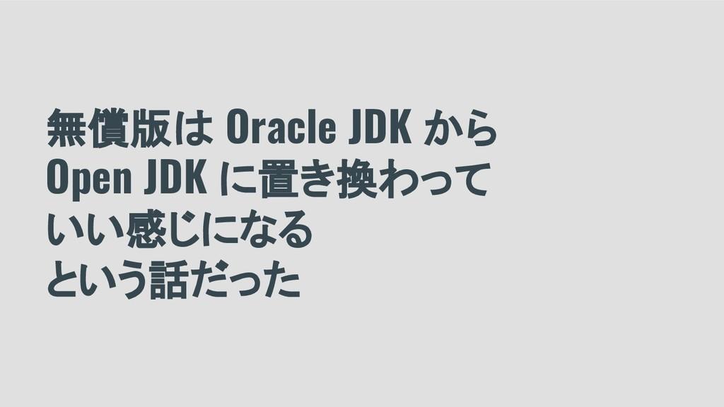 無償版は Oracle JDK から Open JDK に置き換わって いい感じになる という...