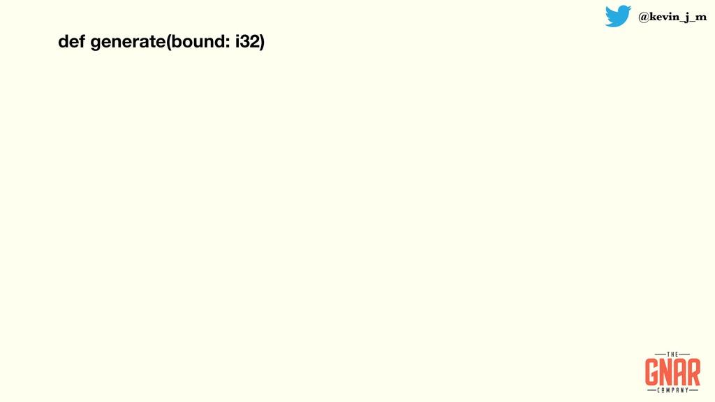 @kevin_j_m def generate(bound: i32)
