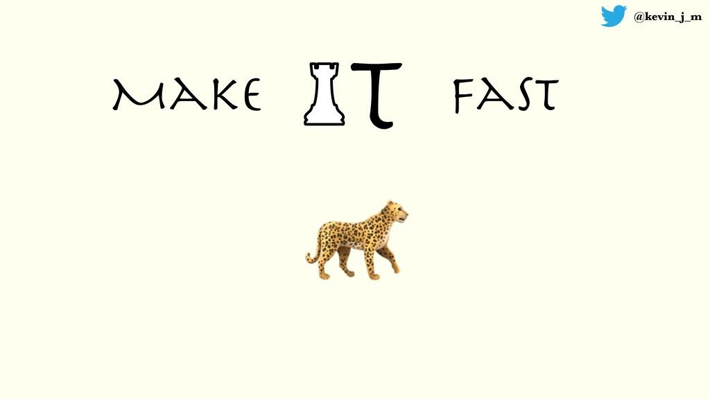 @kevin_j_m T Make fast