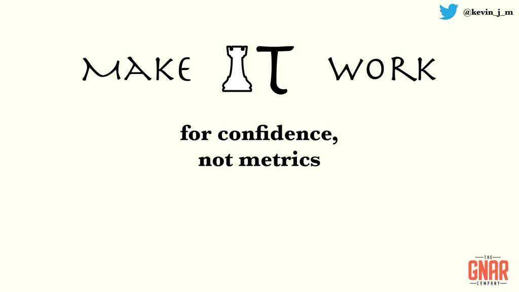 @kevin_j_m T Make work for confidence, not metri...