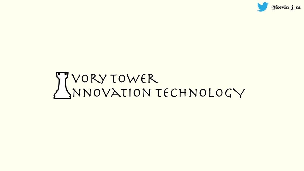 @kevin_j_m vory Tower nnovation TechnologY