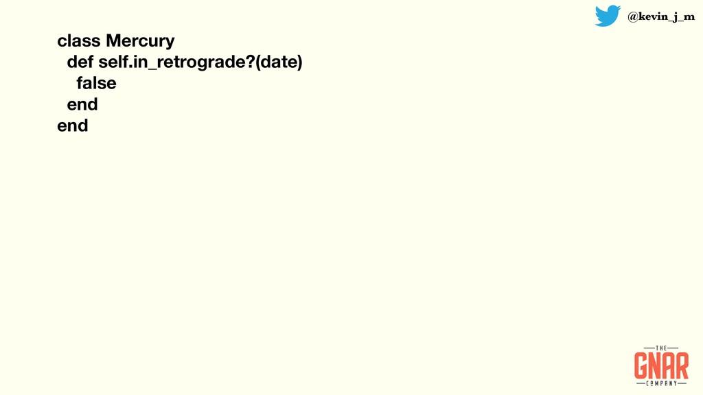 @kevin_j_m class Mercury def self.in_retrograde...
