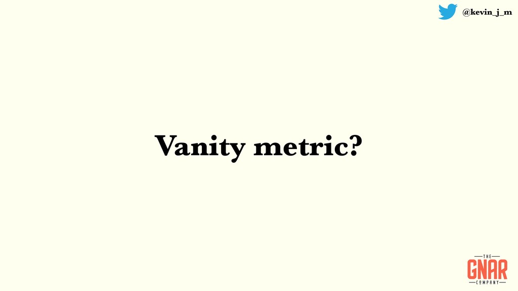 @kevin_j_m Vanity metric?