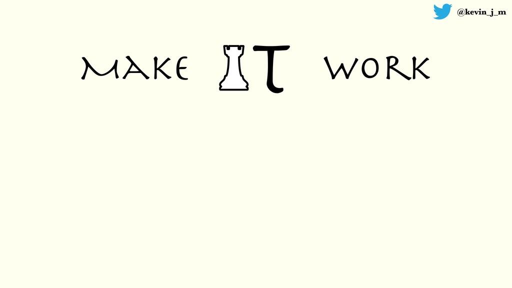 @kevin_j_m T Make work