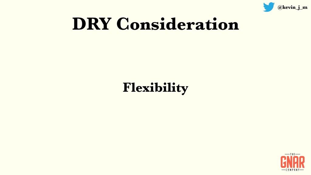 @kevin_j_m DRY Consideration Flexibility