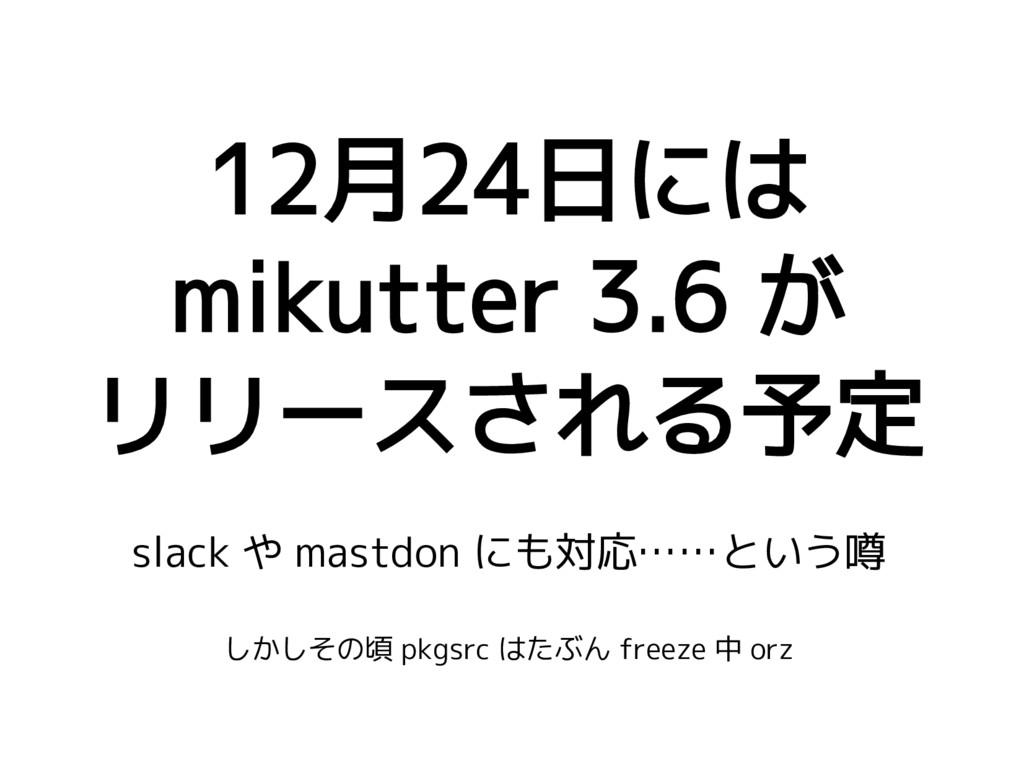 12月24日には mikutter 3.6 が リリースされる予定 slack や mastd...