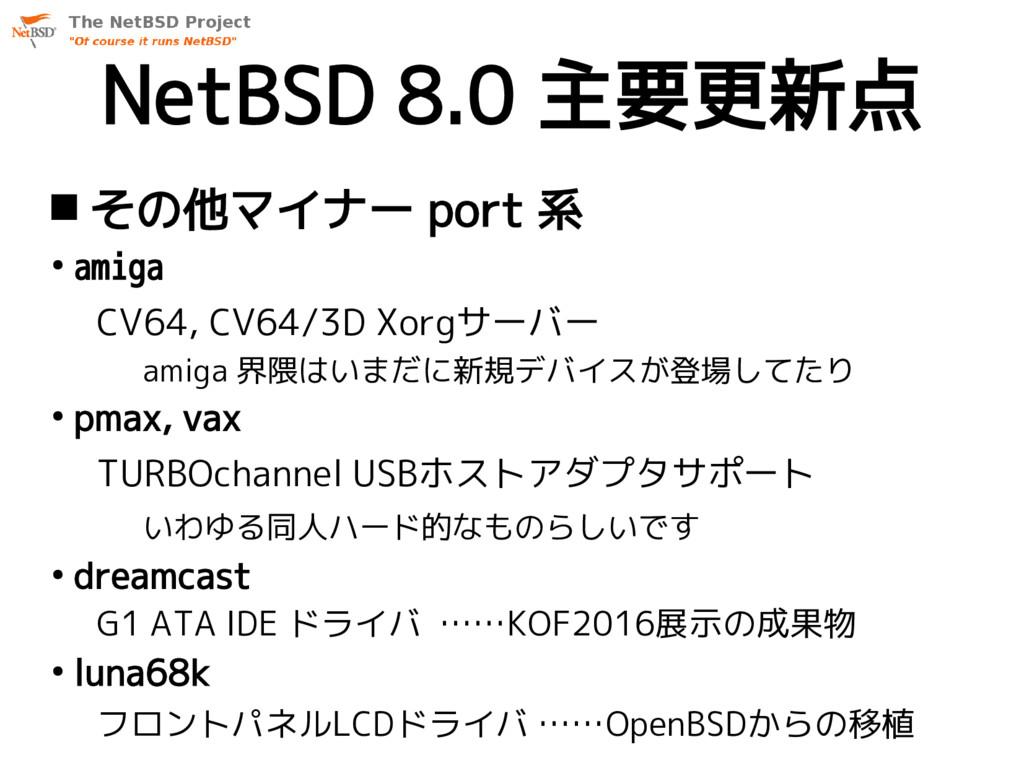 NetBSD 8.0 主要更新点  その他マイナー port 系 ● amiga CV64,...