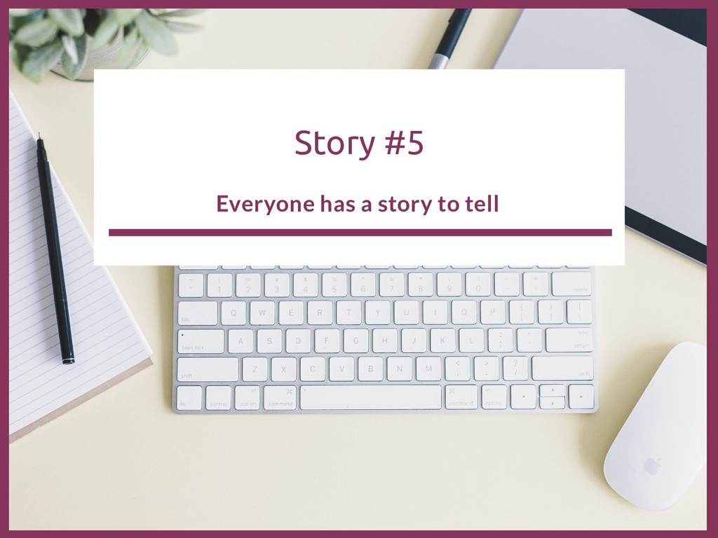 Story #5 Everyone has a story to tell