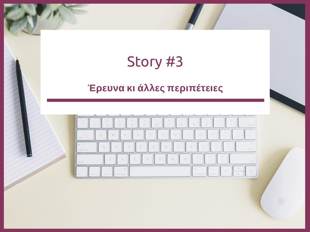 Story #3 Έρευνα κι άλλες περιπέτειες