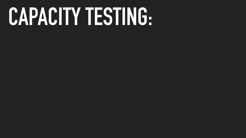 CAPACITY TESTING: 1. DEFINE A TARGET 2. MEASURE...