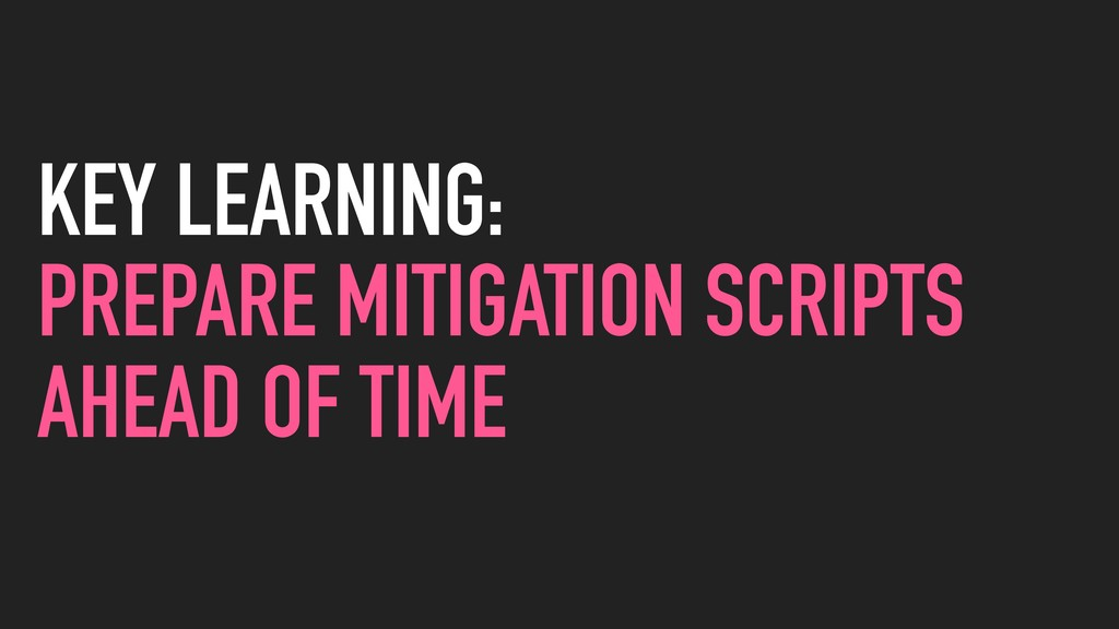KEY LEARNING: PREPARE MITIGATION SCRIPTS AHEAD ...