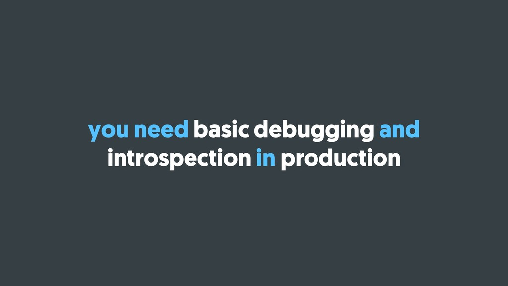 you need basic debugging and introspection in p...