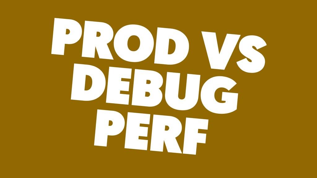 PROD VS DEBUG PERF