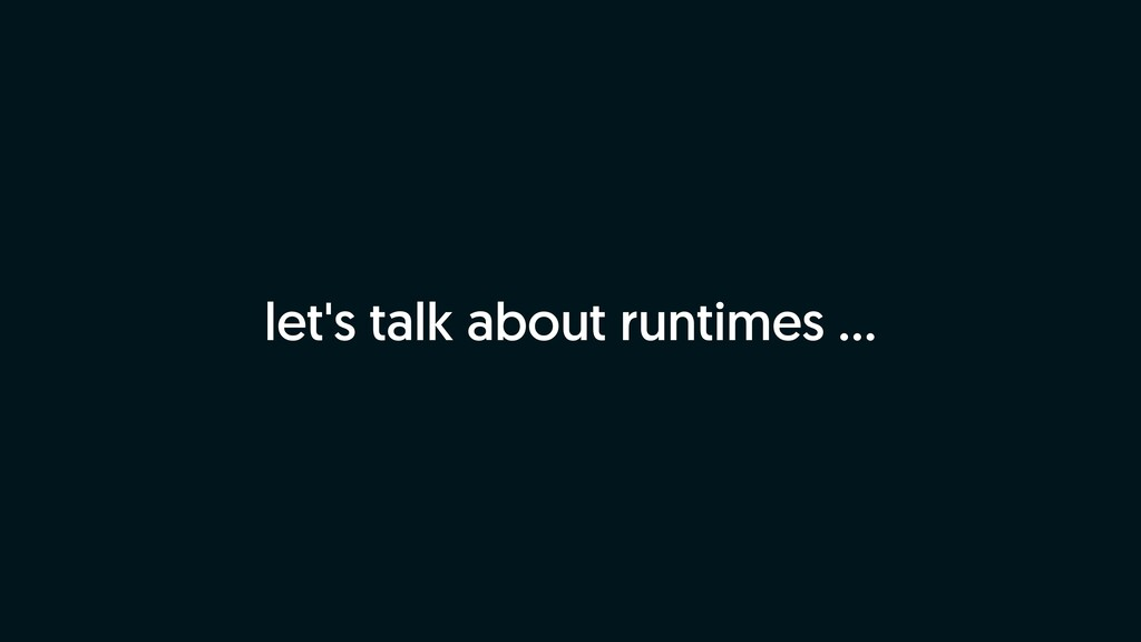 let's talk about runtimes …