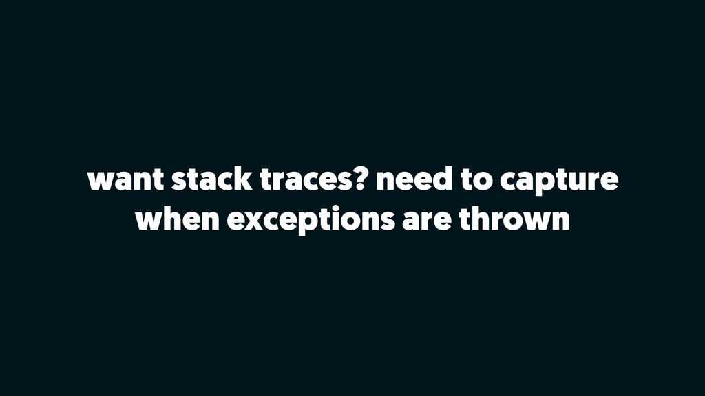 want stack traces? need to capture when excepti...
