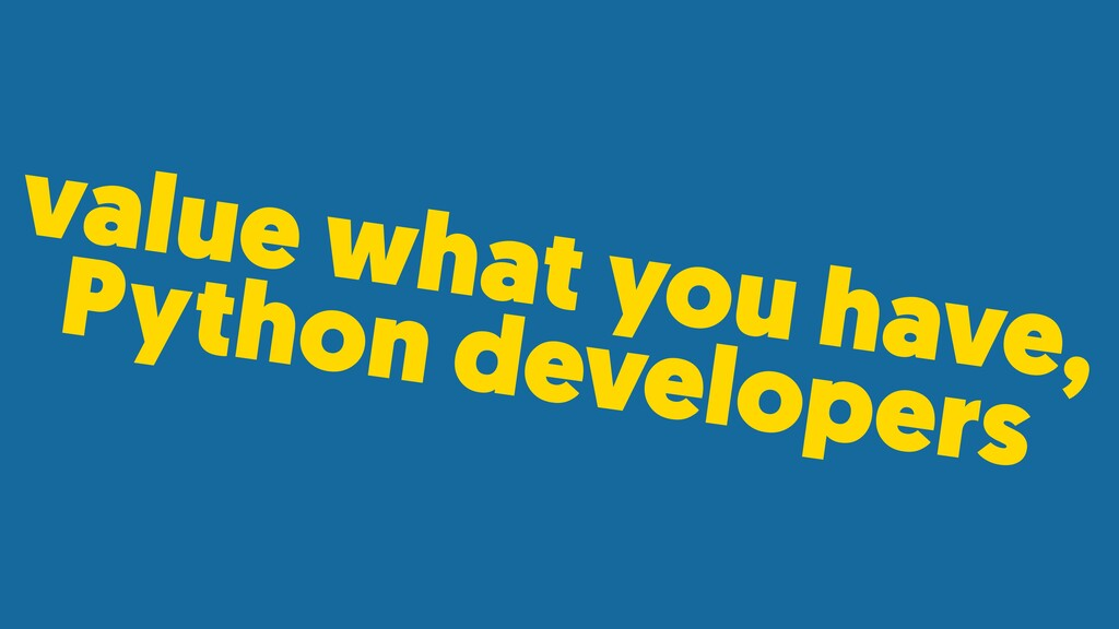 value what you have, Python developers