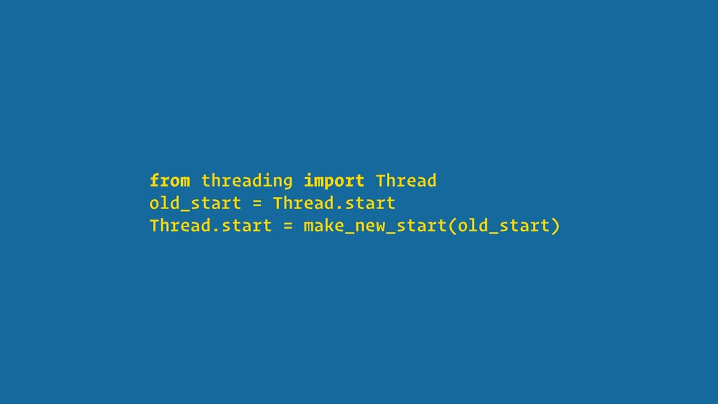 from threading import Thread old_start = Thread...